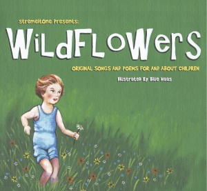 """Wildflowers,"" a compilation of original songs & poems for and about children. This hardcover, 9 x 6 landscape, full color, book has 46 pages and is illustrated by Blue Haas. The book comes with a companion audio CD of 14 songs and 5 poems that are represented in the book. Contributing musicians & writers include: Victor & Penny, Kasey Rausch, David George, Kelley Hunt, Dallas Jones, Kristie Stremel, Summer Osborne, Fred Wickham, James Johann, Nini Camps, Bill McShane, Ben Bunkler, Tina Schlieske, and Greg Wickham, Ron Megee, Tim Finn, CJ Janovy, David Wayne Reed and Mark Manning. More info at: http://stremeltone.com/"